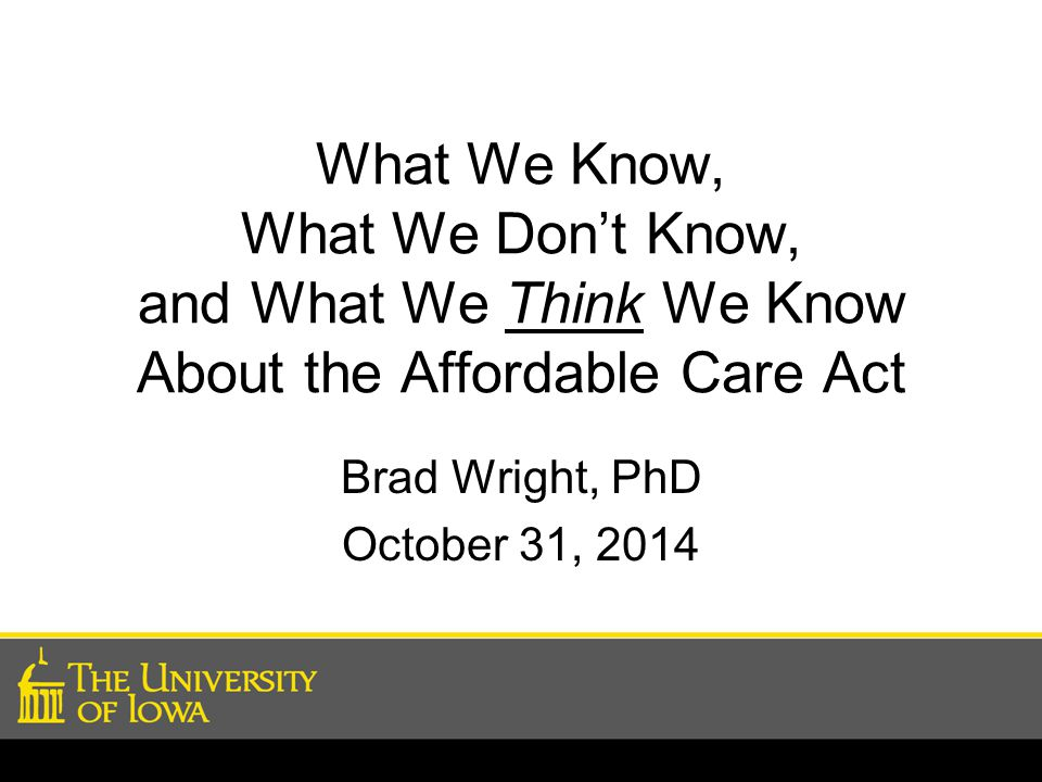 What We Know, What We Don't Know, and What We Think We Know About the Affordable Care Act Brad Wright, PhD October 31, 2014