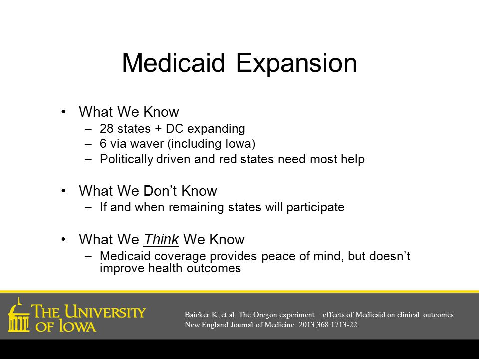 Medicaid Expansion What We Know –28 states + DC expanding –6 via waver (including Iowa) –Politically driven and red states need most help What We Don't Know –If and when remaining states will participate What We Think We Know –Medicaid coverage provides peace of mind, but doesn't improve health outcomes Baicker K, et al.