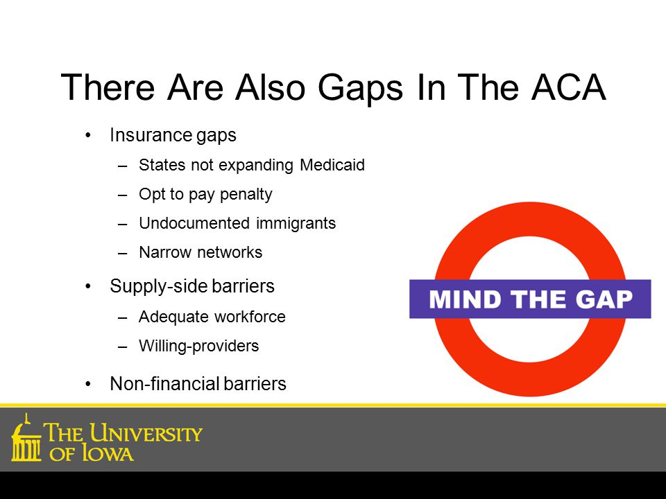 Insurance gaps –States not expanding Medicaid –Opt to pay penalty –Undocumented immigrants –Narrow networks Supply-side barriers –Adequate workforce –Willing-providers Non-financial barriers There Are Also Gaps In The ACA