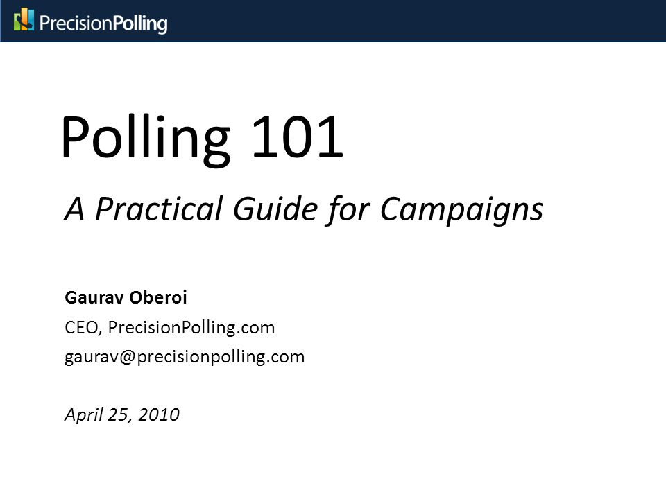 Polling 101 A Practical Guide for Campaigns Gaurav Oberoi CEO, PrecisionPolling.com gaurav@precisionpolling.com April 25, 2010