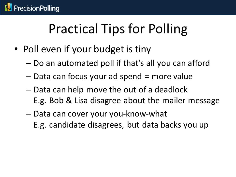 Practical Tips for Polling Poll even if your budget is tiny – Do an automated poll if that's all you can afford – Data can focus your ad spend = more value – Data can help move the out of a deadlock E.g.