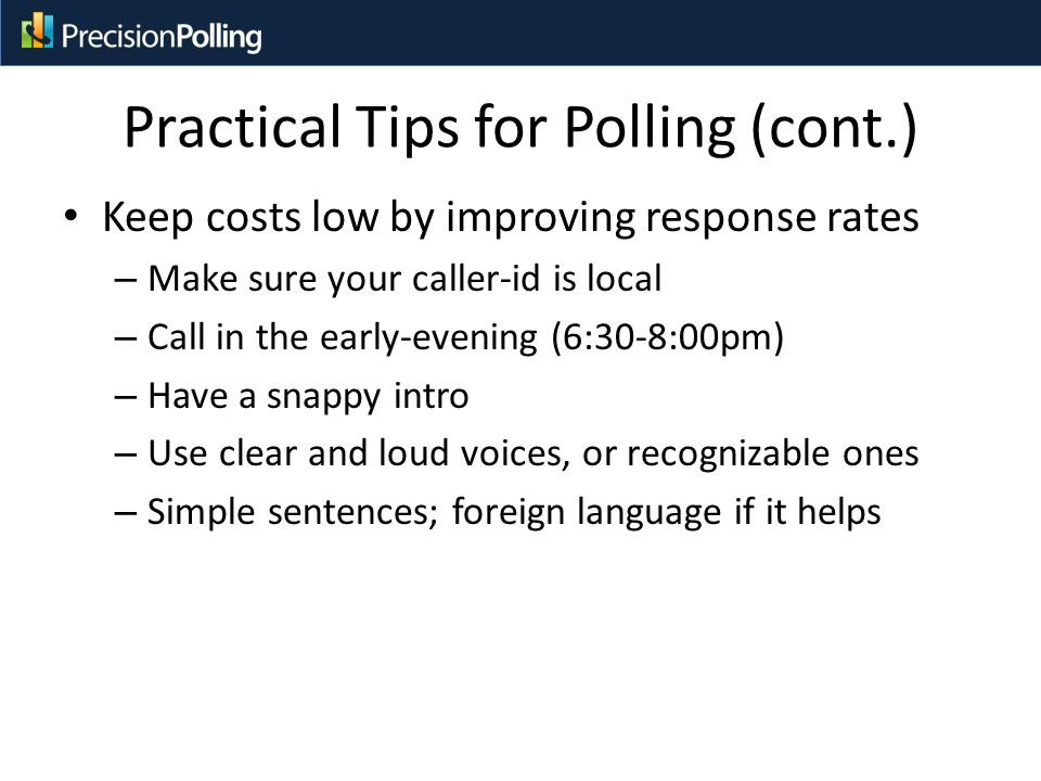 Practical Tips for Polling (cont.) Keep costs low by improving response rates – Make sure your caller-id is local – Call in the early-evening (6:30-8:00pm) – Have a snappy intro – Use clear and loud voices, or recognizable ones – Simple sentences; foreign language if it helps