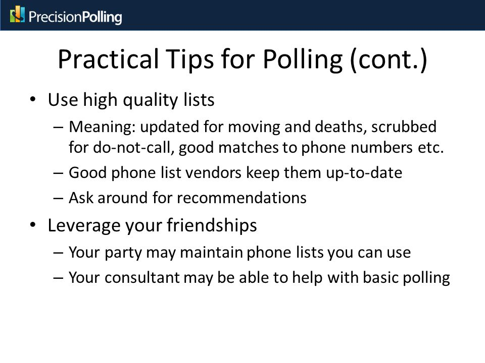 Practical Tips for Polling (cont.) Use high quality lists – Meaning: updated for moving and deaths, scrubbed for do-not-call, good matches to phone numbers etc.