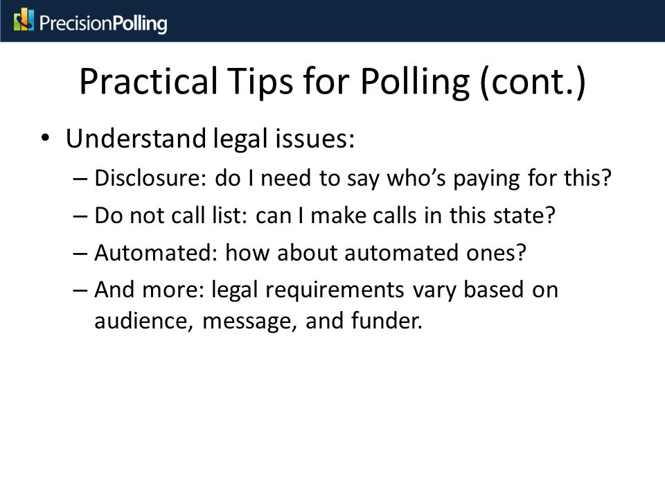 Practical Tips for Polling (cont.) Understand legal issues: – Disclosure: do I need to say who's paying for this.