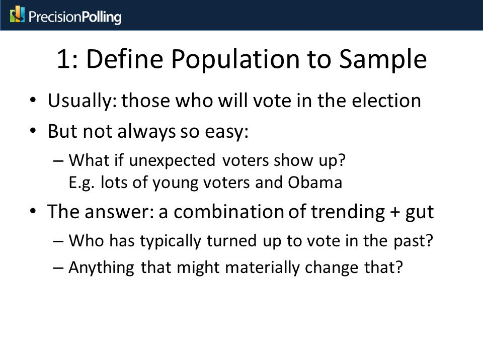 1: Define Population to Sample Usually: those who will vote in the election But not always so easy: – What if unexpected voters show up.