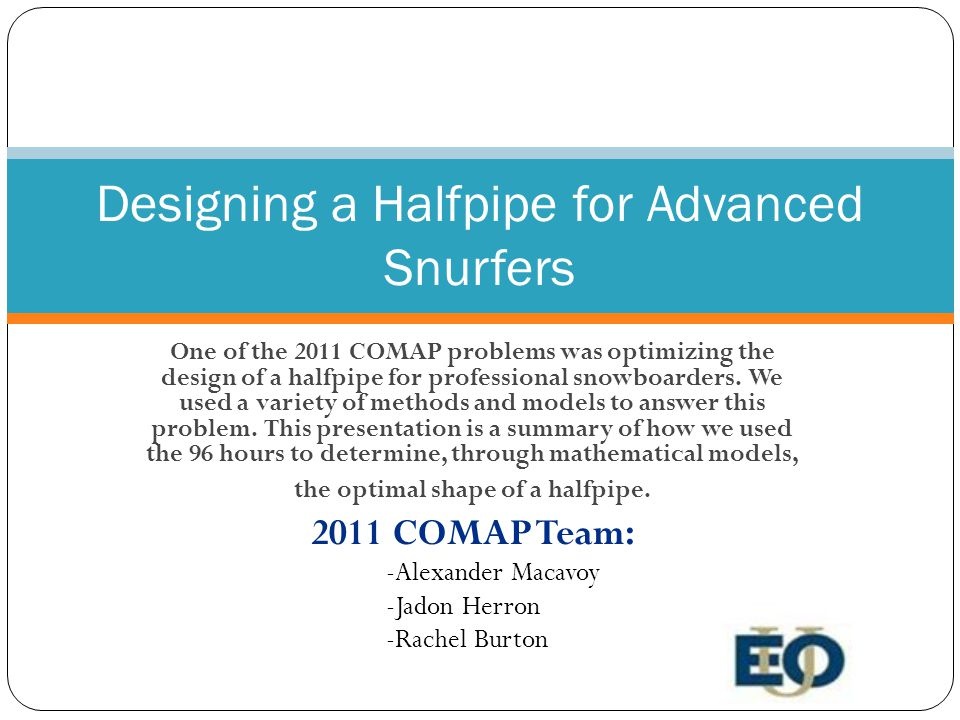 Designing a Halfpipe for Advanced Snurfers One of the 2011 COMAP problems was optimizing the design of a halfpipe for professional snowboarders.
