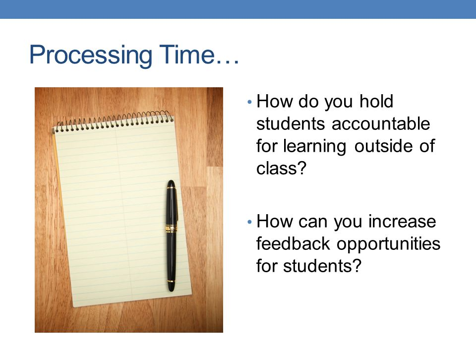 Processing Time… How do you hold students accountable for learning outside of class? How can you increase feedback opportunities for students?