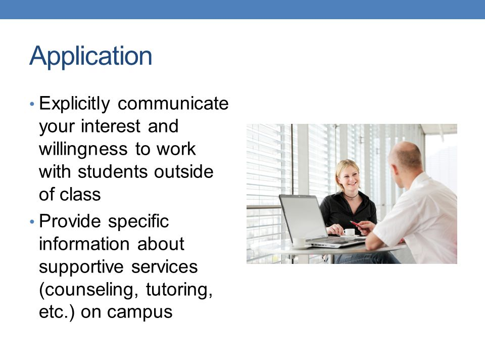 Application Explicitly communicate your interest and willingness to work with students outside of class Provide specific information about supportive