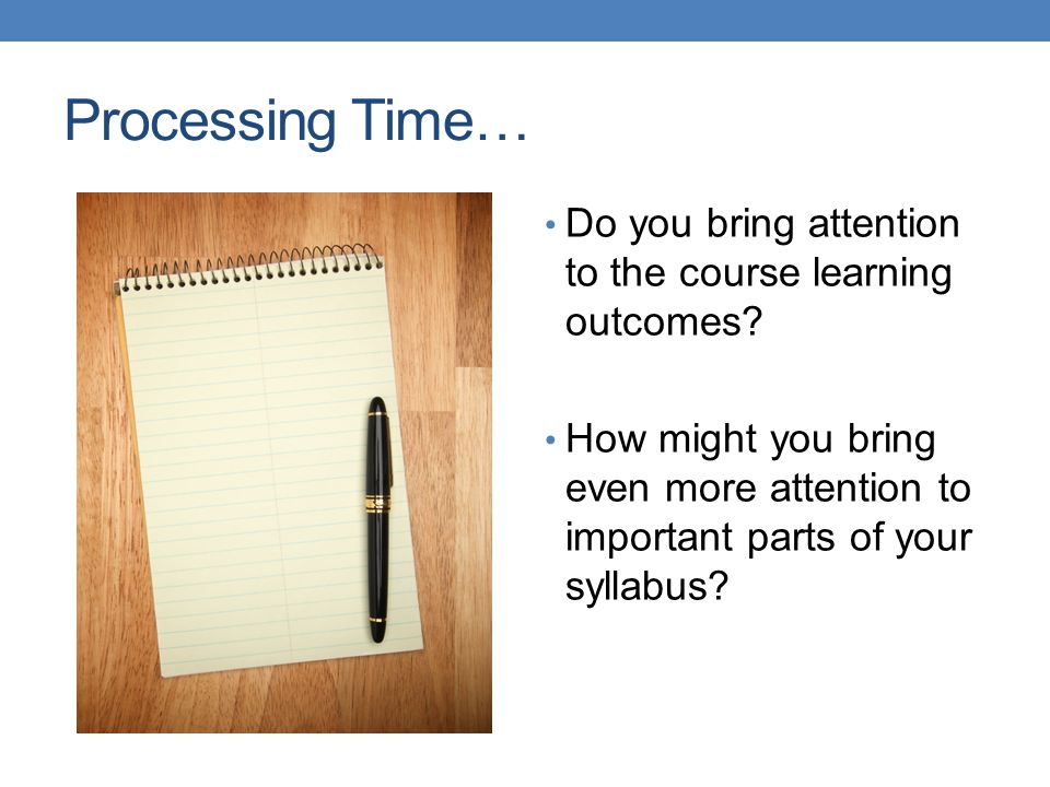Processing Time… Do you bring attention to the course learning outcomes? How might you bring even more attention to important parts of your syllabus?