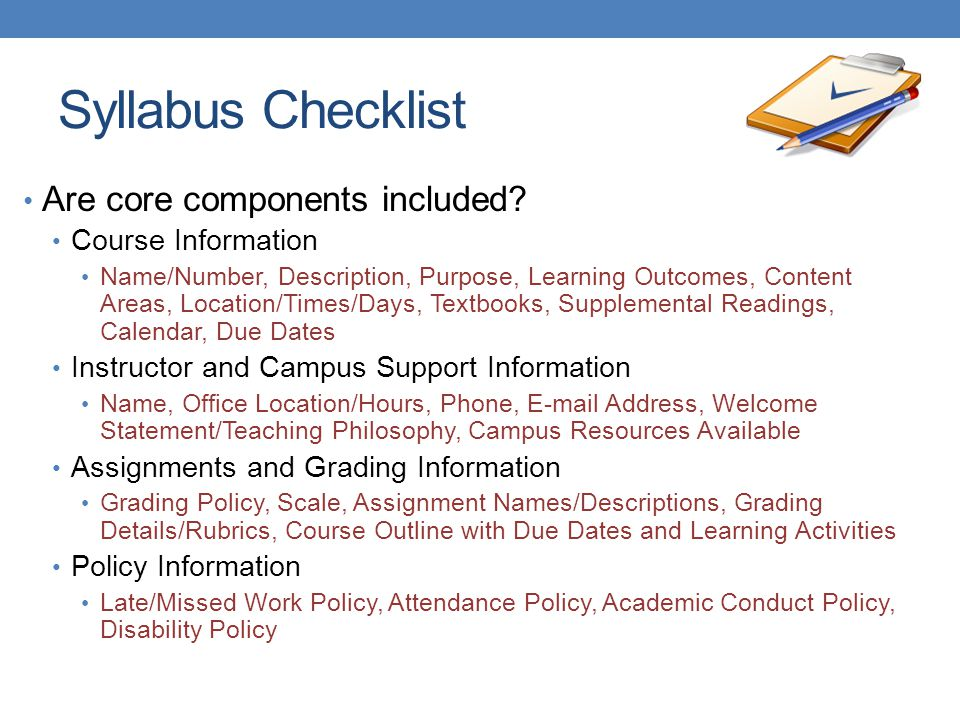 Syllabus Checklist Are core components included? Course Information Name/Number, Description, Purpose, Learning Outcomes, Content Areas, Location/Time