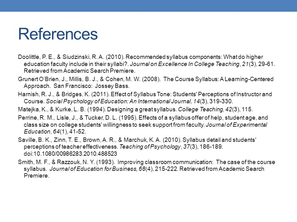 References Doolittle, P. E., & Siudzinski, R. A. (2010). Recommended syllabus components: What do higher education faculty include in their syllabi?.