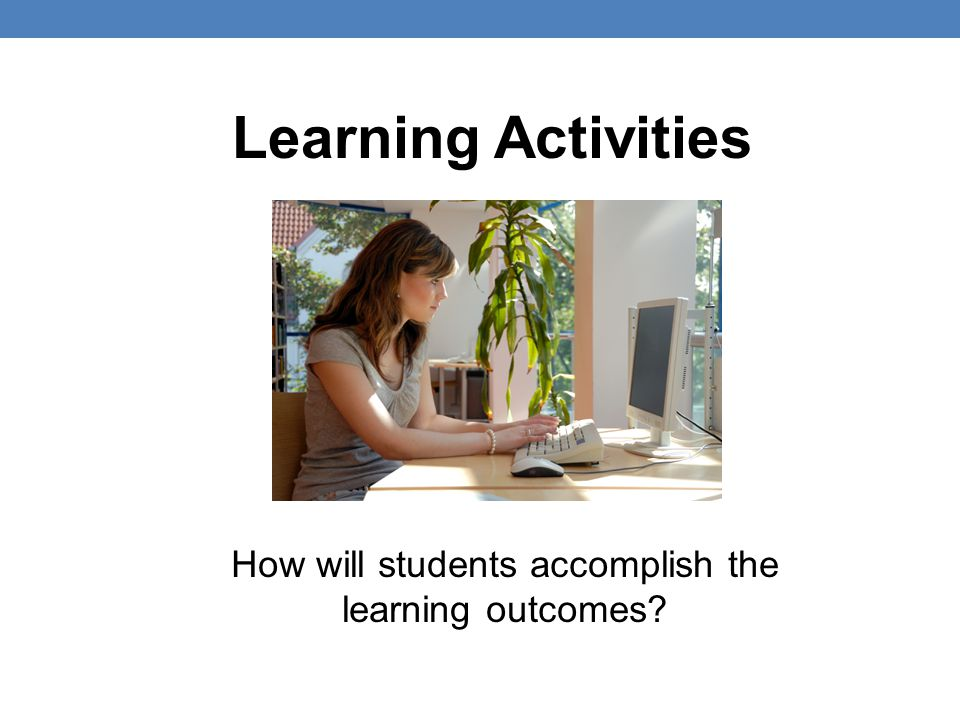 Learning Activities How will students accomplish the learning outcomes?