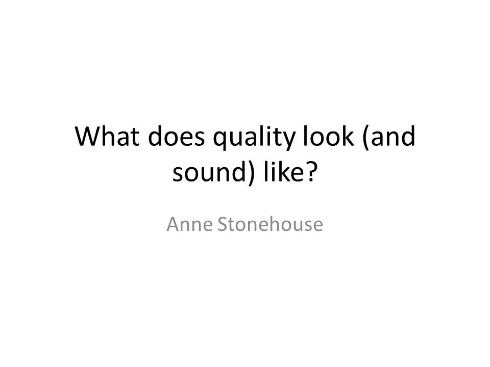 What does quality look (and sound) like Anne Stonehouse