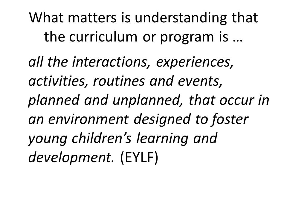 What matters is understanding that the curriculum or program is … all the interactions, experiences, activities, routines and events, planned and unplanned, that occur in an environment designed to foster young children's learning and development.