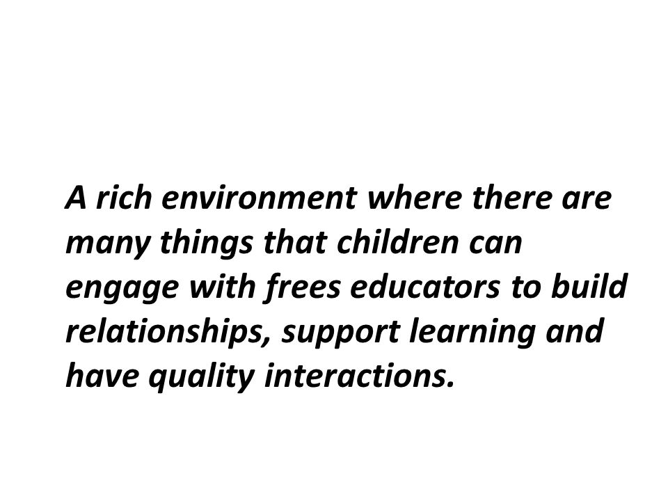 A rich environment where there are many things that children can engage with frees educators to build relationships, support learning and have quality interactions.