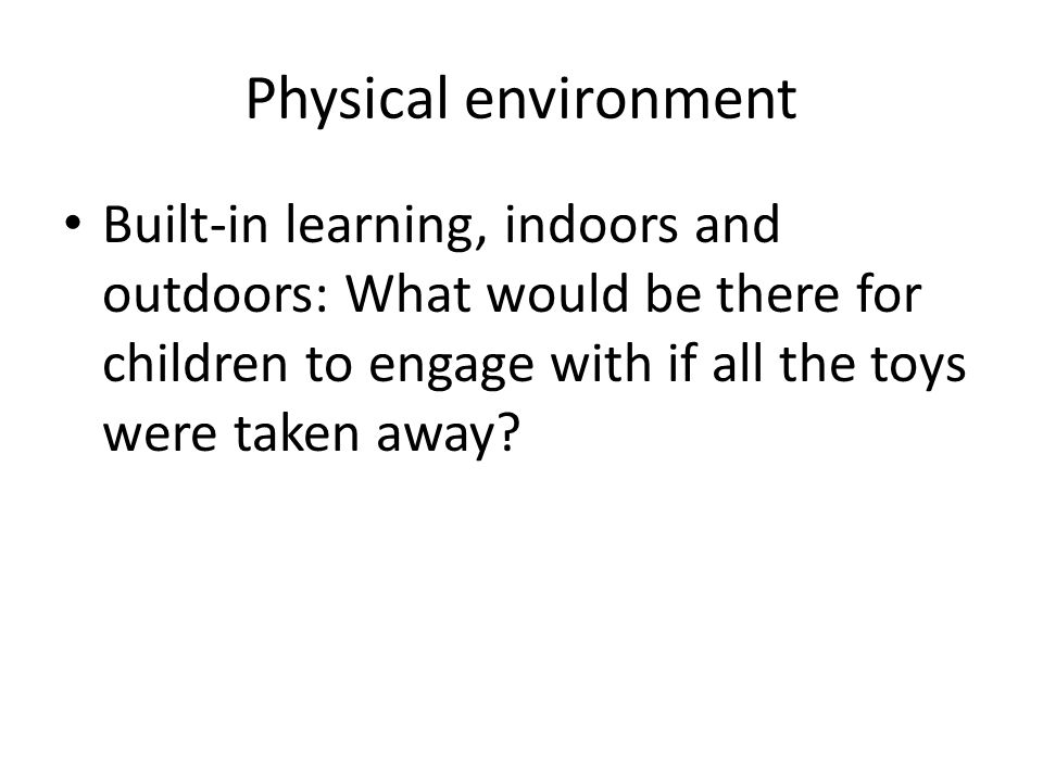 Physical environment Built-in learning, indoors and outdoors: What would be there for children to engage with if all the toys were taken away