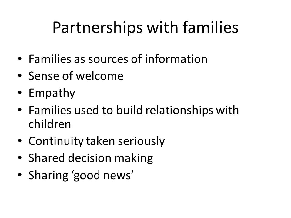 Partnerships with families Families as sources of information Sense of welcome Empathy Families used to build relationships with children Continuity taken seriously Shared decision making Sharing 'good news'