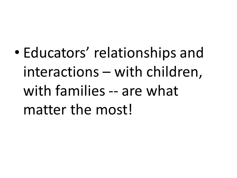 Educators' relationships and interactions – with children, with families -- are what matter the most!