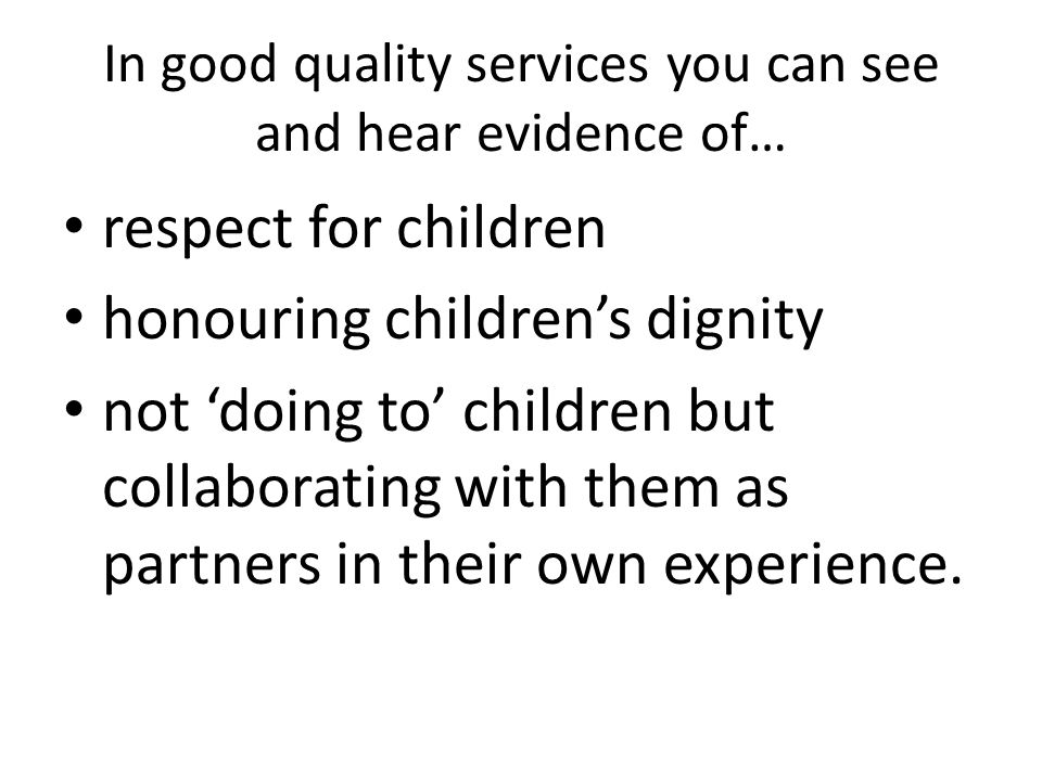 In good quality services you can see and hear evidence of… respect for children honouring children's dignity not 'doing to' children but collaborating with them as partners in their own experience.