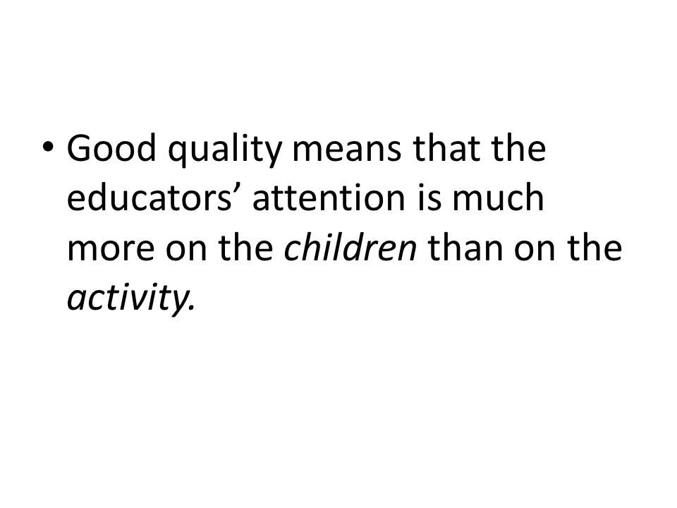 Good quality means that the educators' attention is much more on the children than on the activity.