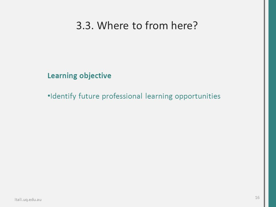 Learning objective Identify future professional learning opportunities itali.uq.edu.au 3.3. Where to from here? 16