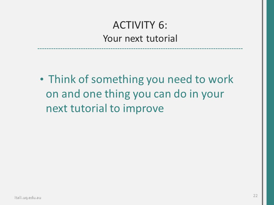 itali.uq.edu.au Think of something you need to work on and one thing you can do in your next tutorial to improve ACTIVITY 6: Your next tutorial 22
