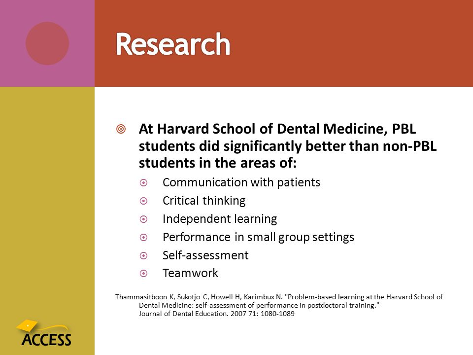  At Harvard School of Dental Medicine, PBL students did significantly better than non-PBL students in the areas of:  Communication with patients  C