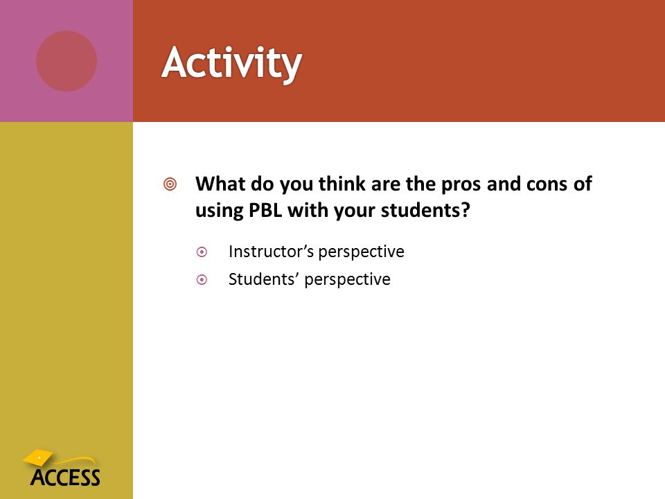  What do you think are the pros and cons of using PBL with your students?  Instructor's perspective  Students' perspective