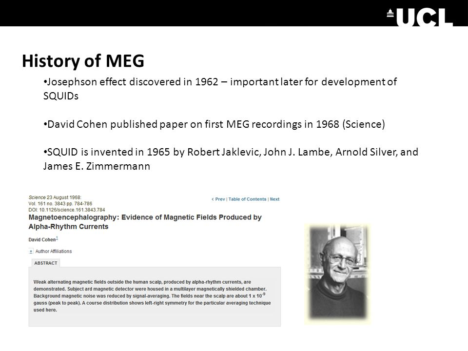 History of MEG Josephson effect discovered in 1962 – important later for development of SQUIDs David Cohen published paper on first MEG recordings in 1968 (Science) SQUID is invented in 1965 by Robert Jaklevic, John J.