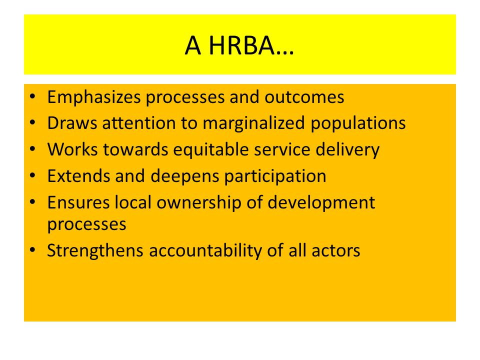A HRBA… Emphasizes processes and outcomes Draws attention to marginalized populations Works towards equitable service delivery Extends and deepens par