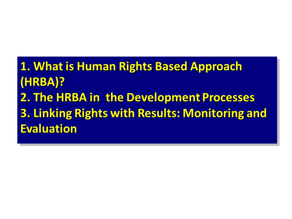 1. What is Human Rights Based Approach (HRBA)? 2. The HRBA in the Development Processes 3. Linking Rights with Results: Monitoring and Evaluation