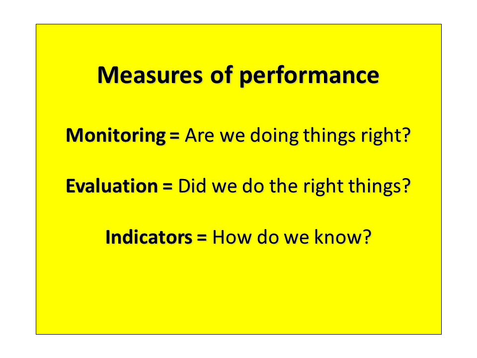 Measures of performance Monitoring = Are we doing things right? Evaluation = Did we do the right things? Indicators = How do we know?