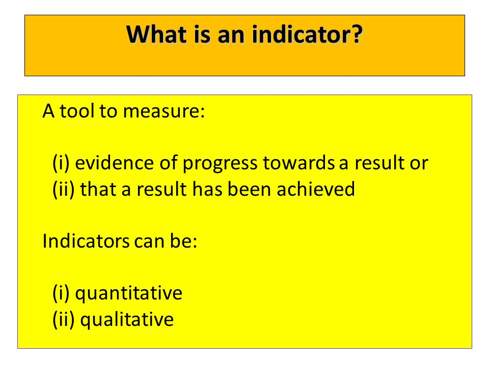 What is an indicator? A tool to measure: (i) evidence of progress towards a result or (ii) that a result has been achieved Indicators can be: (i) quan
