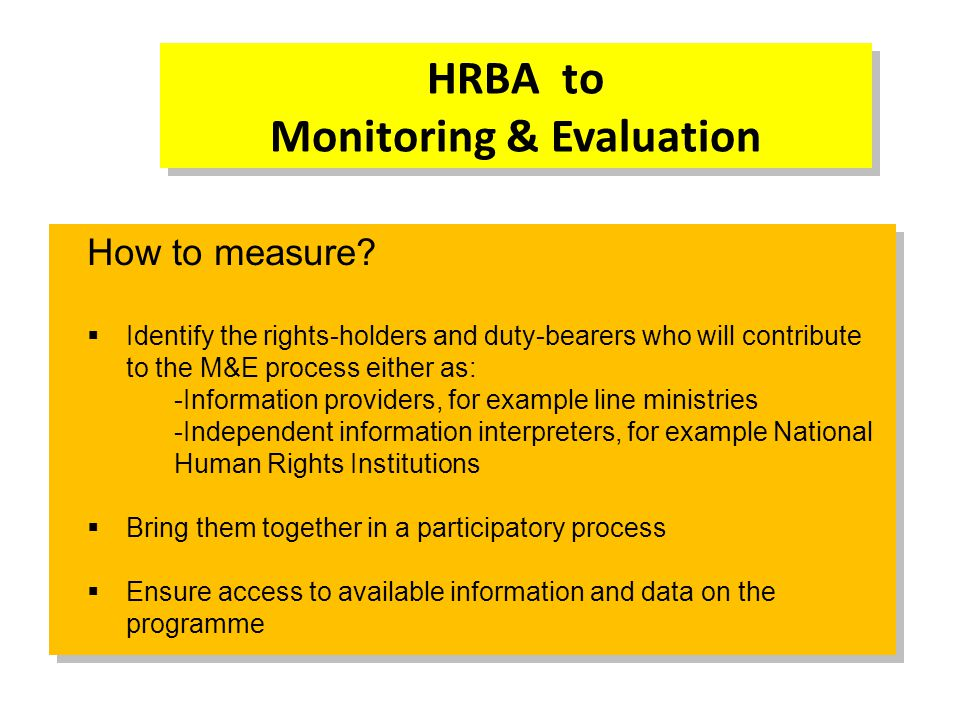 HRBA to Monitoring & Evaluation How to measure?  Identify the rights-holders and duty-bearers who will contribute to the M&E process either as: -Info