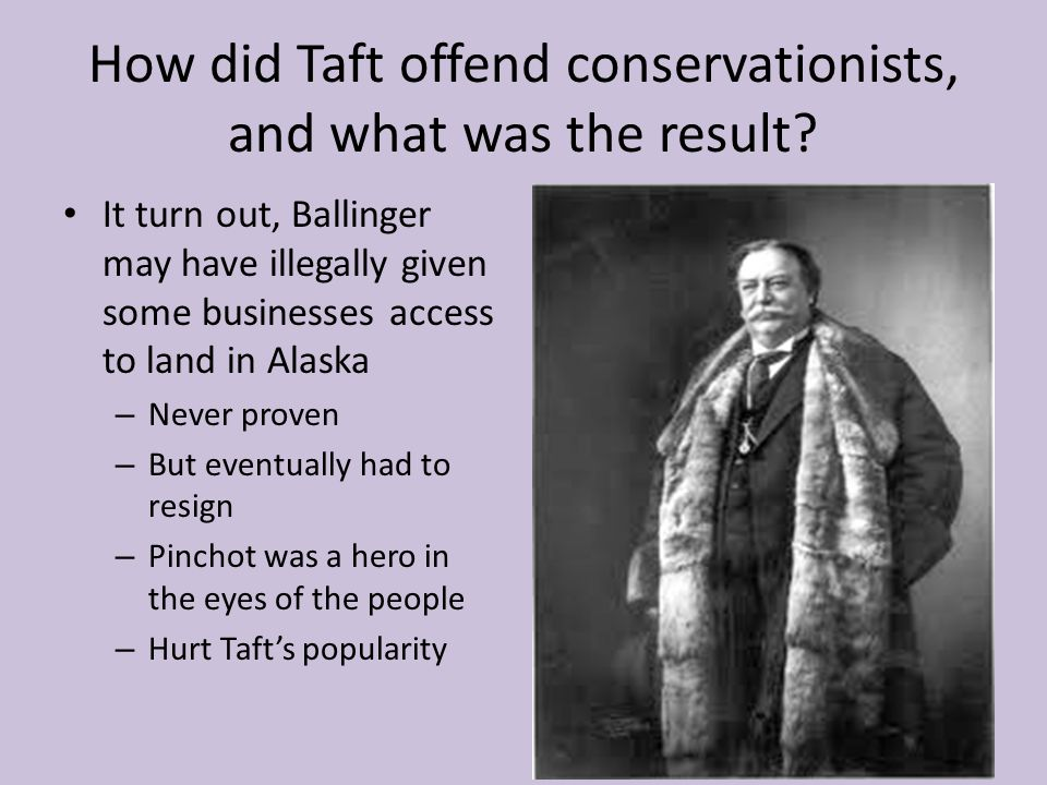 How did Taft offend conservationists, and what was the result? It turn out, Ballinger may have illegally given some businesses access to land in Alask