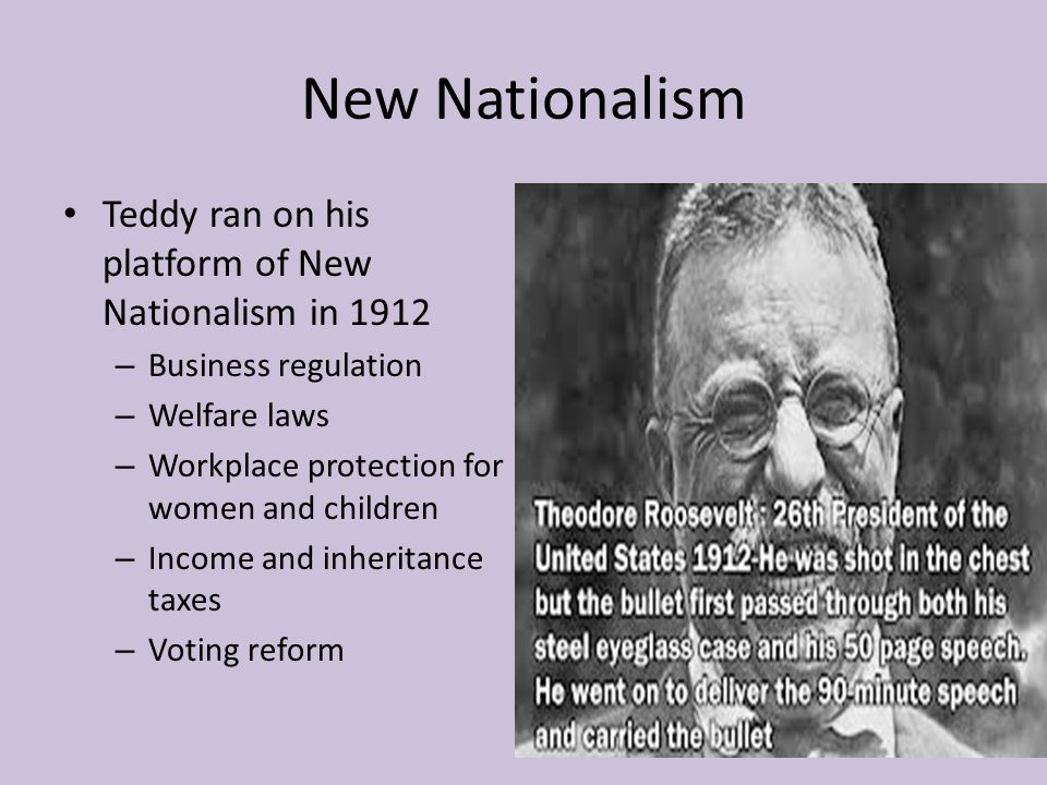 New Nationalism Teddy ran on his platform of New Nationalism in 1912 – Business regulation – Welfare laws – Workplace protection for women and childre