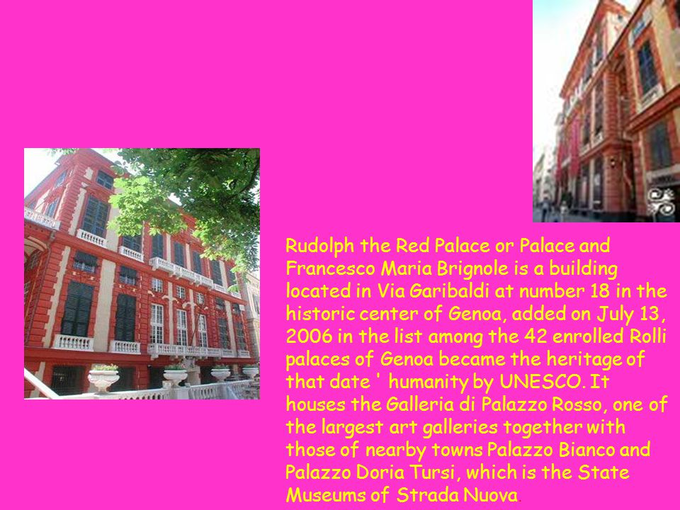 Rudolph the Red Palace or Palace and Francesco Maria Brignole is a building located in Via Garibaldi at number 18 in the historic center of Genoa, added on July 13, 2006 in the list among the 42 enrolled Rolli palaces of Genoa became the heritage of that date humanity by UNESCO.