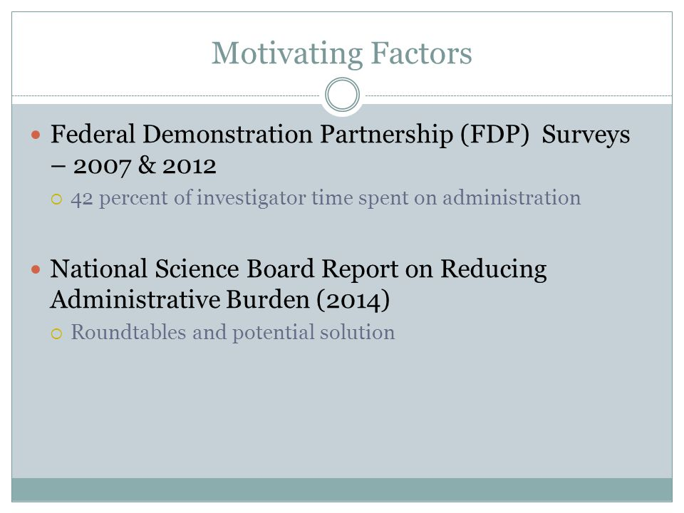 Motivating Factors Federal Demonstration Partnership (FDP) Surveys – 2007 & 2012  42 percent of investigator time spent on administration National Science Board Report on Reducing Administrative Burden (2014)  Roundtables and potential solution