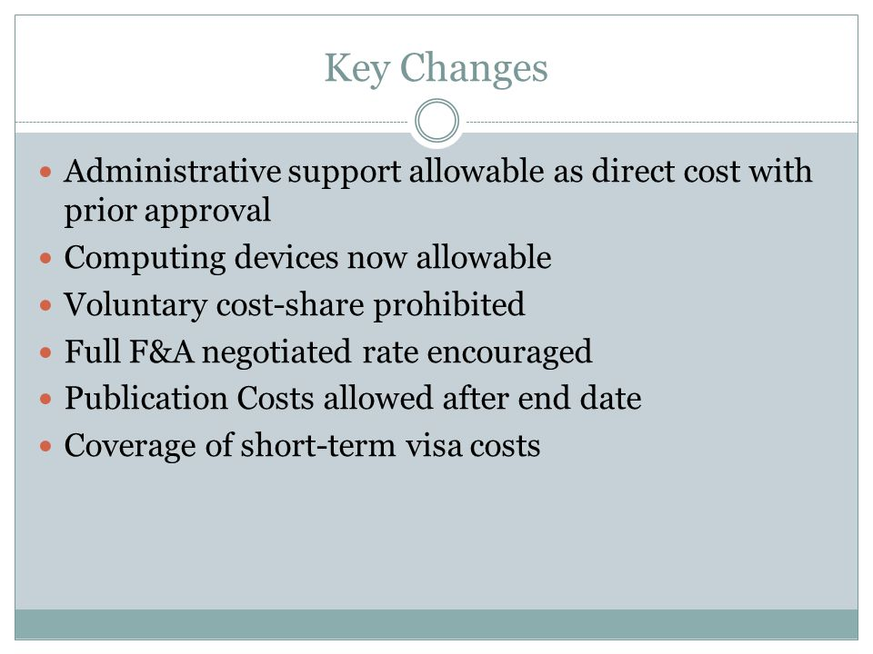 Key Changes Administrative support allowable as direct cost with prior approval Computing devices now allowable Voluntary cost-share prohibited Full F&A negotiated rate encouraged Publication Costs allowed after end date Coverage of short-term visa costs