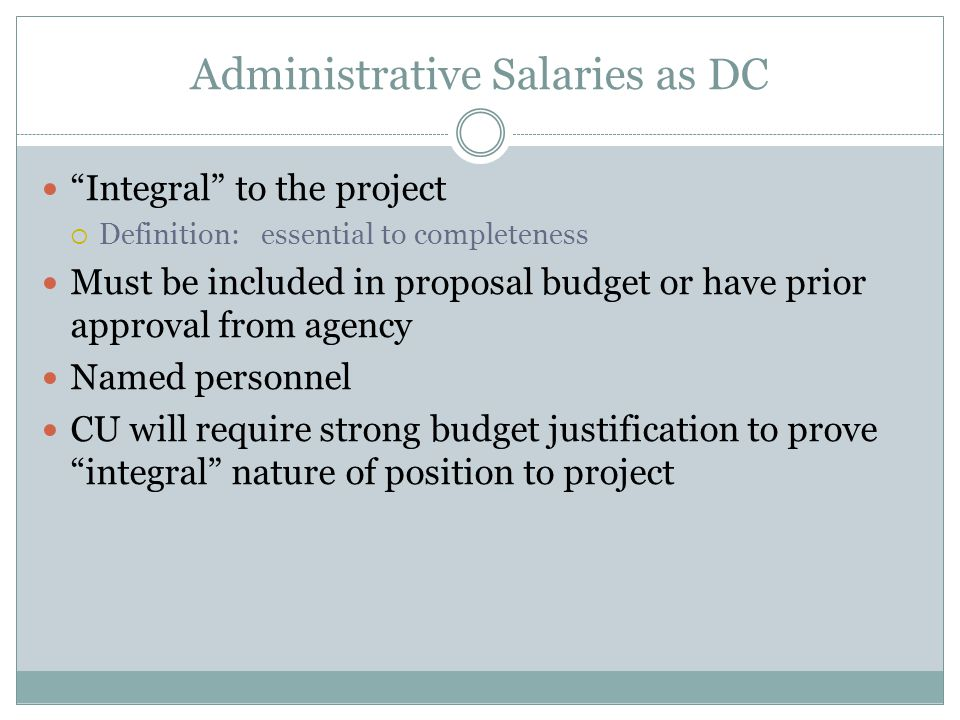 Administrative Salaries as DC Integral to the project  Definition: essential to completeness Must be included in proposal budget or have prior approval from agency Named personnel CU will require strong budget justification to prove integral nature of position to project
