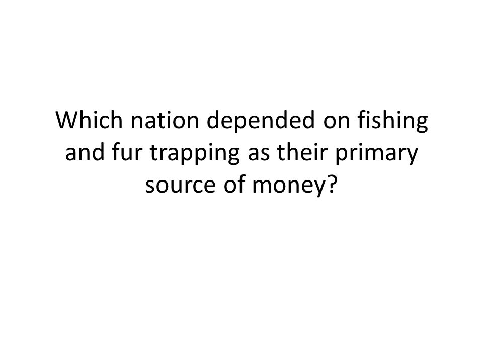 Which nation depended on fishing and fur trapping as their primary source of money?