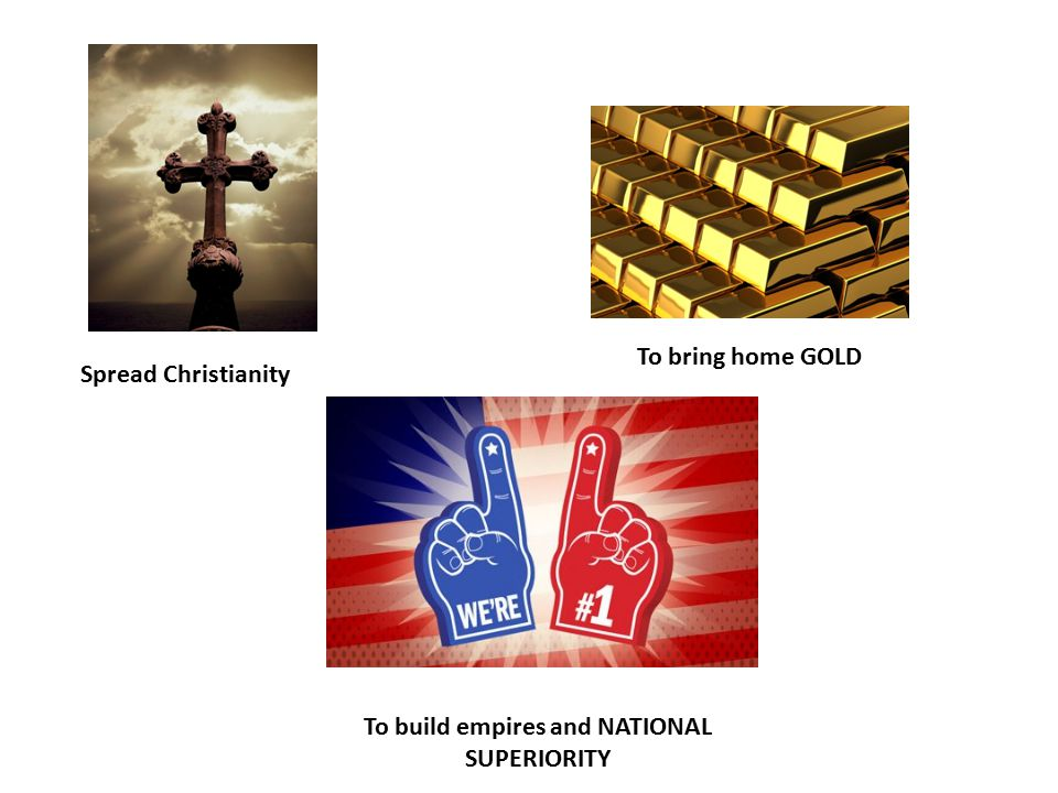 Spread Christianity To bring home GOLD To build empires and NATIONAL SUPERIORITY