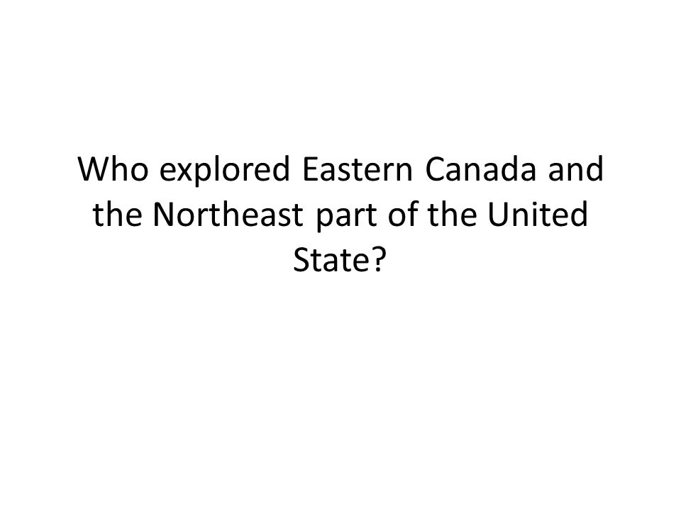 Who explored Eastern Canada and the Northeast part of the United State?