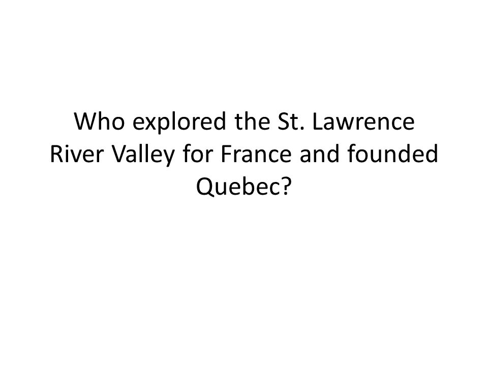 Who explored the St. Lawrence River Valley for France and founded Quebec?