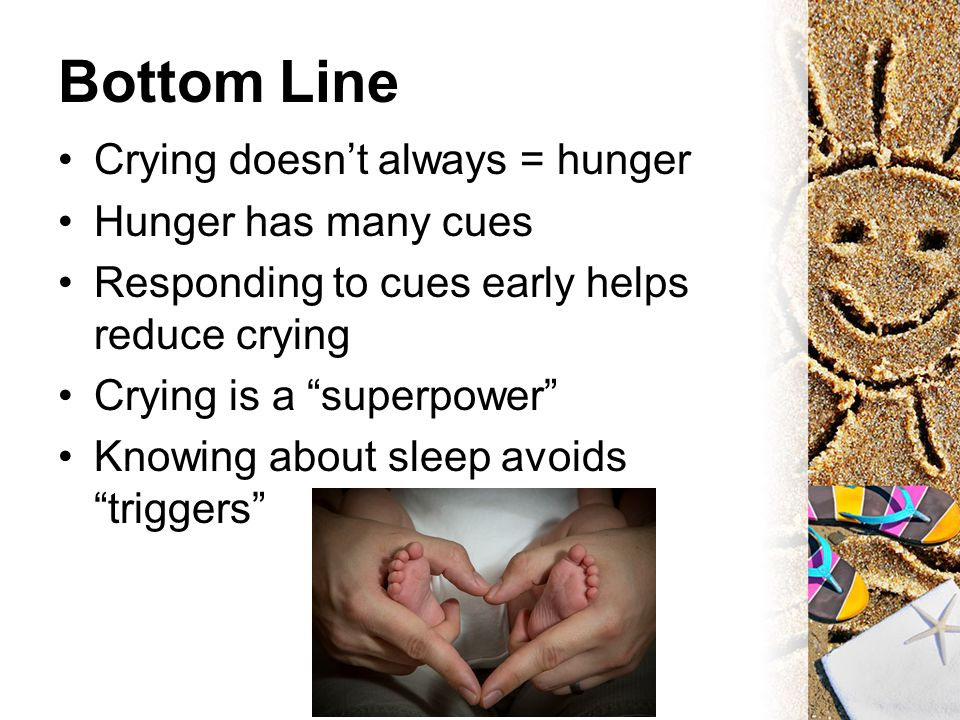 "Bottom Line Crying doesn't always = hunger Hunger has many cues Responding to cues early helps reduce crying Crying is a ""superpower"" Knowing about sl"