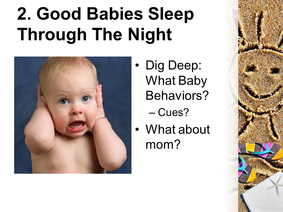 2. Good Babies Sleep Through The Night Dig Deep: What Baby Behaviors –Cues What about mom