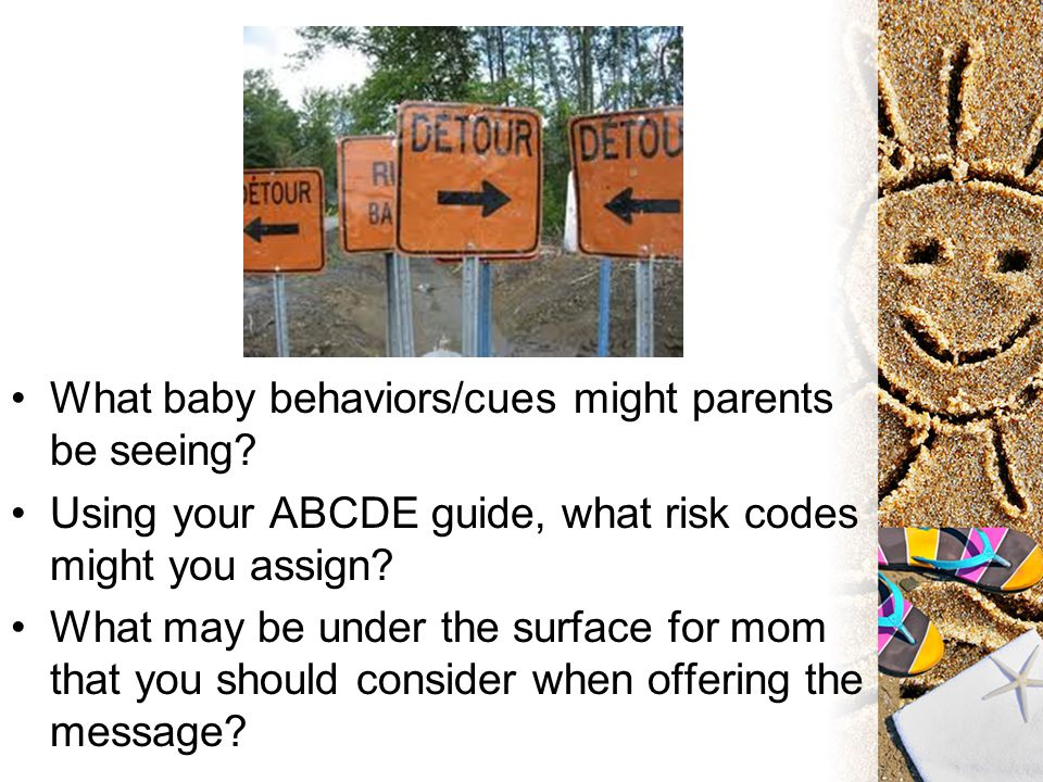 What baby behaviors/cues might parents be seeing? Using your ABCDE guide, what risk codes might you assign? What may be under the surface for mom that