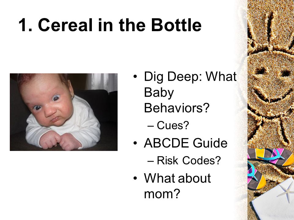 1. Cereal in the Bottle Dig Deep: What Baby Behaviors? –Cues? ABCDE Guide –Risk Codes? What about mom?