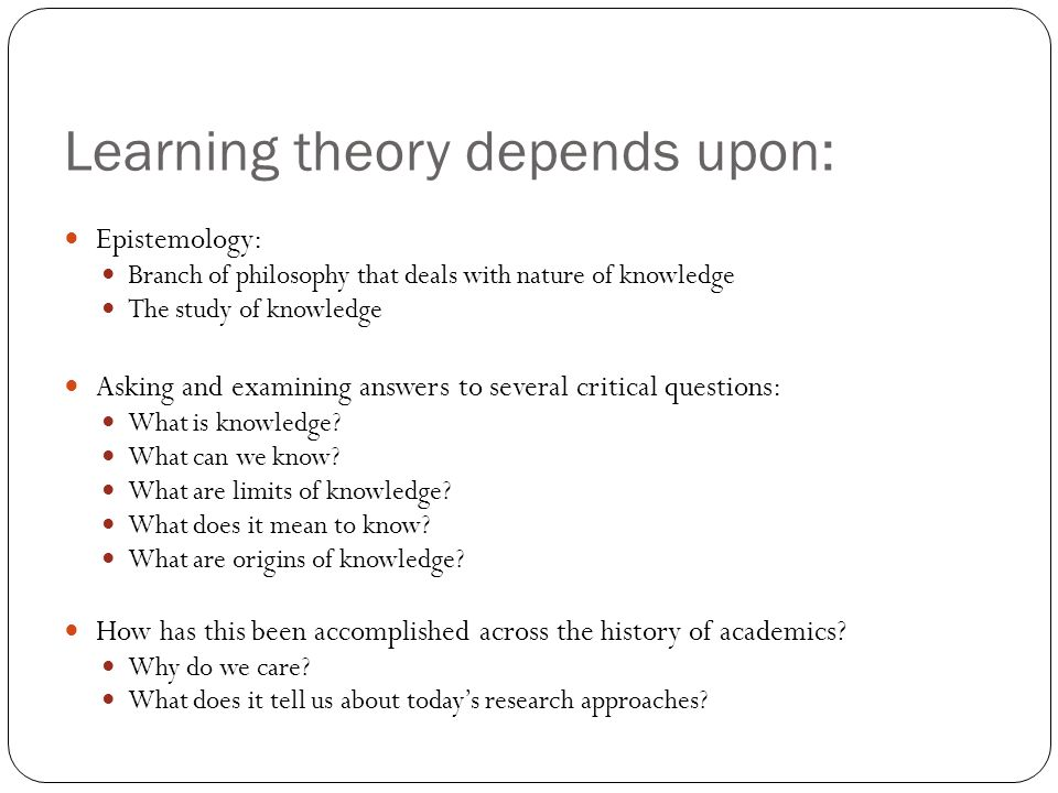 Early history of learning theory Plato: Nativism: Knowledge is inherited and a natural component of the human mind Every object in physical world has corresponding abstract idea or form that causes it We experience a tree but not treeness Rationalism: One gains knowledge by reflecting on the contents of one's mind: The mind's eye Turn inward to ponder what is innately available Believes in a soul Reminiscence: recollection of our experience that our soul had in heaven which is beyond heaven Plato's Cave analogy