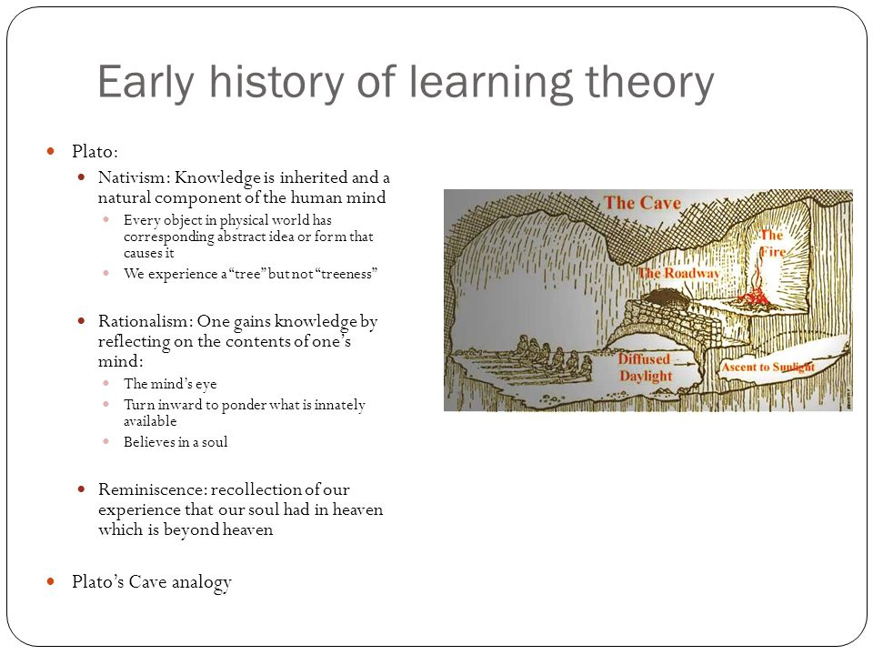 Early history of Learning Theory Aristotle: Empiricism: Knowledge derived from sensory experiences; was NOT inherited Rationalism: mind is actively involved in attainment of knowledge Nativism: Mind must actively ponder the information provided by the senses to discover the knowledge contained within the information Described in detail the human senses Laws of association: experience or recall of one object will elicit recall of things Similar to that object (similarity) Opposite that object (contrast) That were once originally experienced with that object (contiguity)
